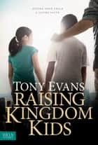 Raising Kingdom Kids - Giving Your Child a Living Faith ebook by Tony Evans