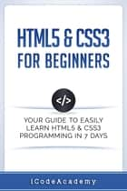 HTML5 & CSS3 For Beginners: Your Guide To Easily Learn HTML5 & CSS3 Programming in 7 Days ebook by I Code Academy