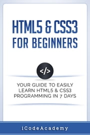 HTML5 & CSS3 For Beginners: Your Guide To Easily Learn HTML5 & CSS3 Programming in 7 Days ebook by iCodeAcademy