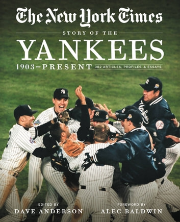 New York Times Story of the Yankees - 382 Articles, Profiles and Essays from 1903 to Present ebook by The New York Times