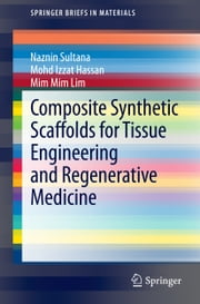 Composite Synthetic Scaffolds for Tissue Engineering and Regenerative Medicine ebook by Naznin Sultana,Mohd Izzat Hassan,Mim Mim Lim