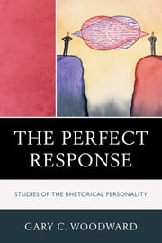 The Perfect Response - Studies of the Rhetorical Personality ebook by Gary C. Woodward