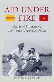 Aid Under Fire - Nation Building and the Vietnam War ebook by Jessica Elkind