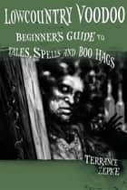 Lowcountry Voodoo - Beginner's Guide to Tales, Spells and Boo Hags ebook by Terrance Zepke, Michael Swing