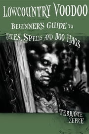 Lowcountry Voodoo - Beginner's Guide to Tales, Spells and Boo Hags ebook by Terrance Zepke,Michael Swing