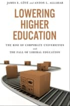 Lowering Higher Education ebook by James Cote,Anton L. Allahar