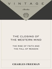 The Closing of the Western Mind - The Rise of Faith and the Fall of Reason ebook by Charles Freeman