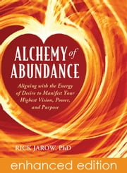 Alchemy of Abundance - Aligning with the Energy of Desire to Manifest Your Highest Vision, Power, and Purpose ebook by Rick Jarow, Ph.D.