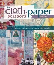The Cloth Paper Scissors Book - Techniques and Inspiration for Creating Mixed-Media Art ebook by Barbara Delaney