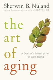 The Art of Aging - A Doctor's Prescription for Well-Being ebook by Sherwin B. Nuland
