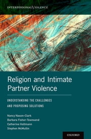 Religion and Intimate Partner Violence - Understanding the Challenges and Proposing Solutions ebook by Stephen McMullin, Nancy Nason-Clark, Barbara Fisher-Townsend,...