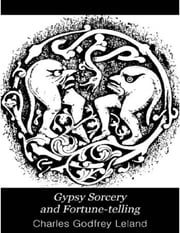 Gypsy Sorcery and Fortune-Telling ebook by Charles Godfrey Leland