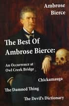 The Best Of Ambrose Bierce: The Damned Thing + An Occurrence at Owl Creek Bridge + The Devil's Dictionary + Chickamauga (4 Classics in 1 Book) ebook by Ambrose Bierce