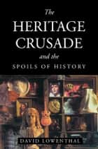 The Heritage Crusade and the Spoils of History ebook by David Lowenthal