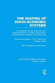 The Shaping of Socio-Economic Systems (RLE Social Theory) - The application of the theory of actor-system dynamics to conflict, social power, and institutional innovation in economic life ebook by Thomas Baumgartner,Tom R. Burns,Philippe DeVille