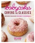 BabyCakes Covers the Classics - Gluten-Free Vegan Recipes from Donuts to Snickerdoodles ebook by Erin McKenna, Tara Donne