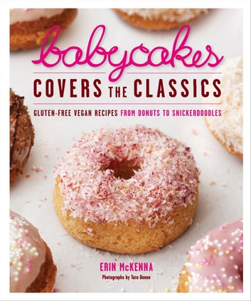 BabyCakes Covers the Classics - Gluten-Free Vegan Recipes from Donuts to Snickerdoodles: A Baking Book eBook by Erin McKenna