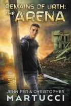 Remains of Urth: The Arena (Book 1) - Remains of Urth, #1 ebook by Jennifer Martucci, Christopher Martucci