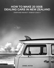 How to Make 20 000$ Dealing Cars in New Zealand ebook by Daniel Kotek