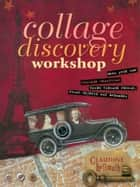 Collage Discovery Workshop - Make Your Own Collage Creations Using Vintage Photos, Found Objects and Ephemera ebook by Claudine Hellmuth