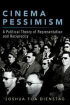 Cinema Pessimism - A Political Theory of Representation and Reciprocity ebook by Joshua Foa Dienstag