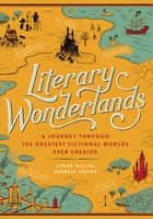 Literary Wonderlands - A Journey Through the Greatest Fictional Worlds Ever Created ebook by Laura Miller, Lev Grossman, John Sutherland,...