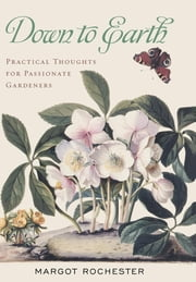 Down to Earth - Practical Thoughts for Passionate Gardeners ebook by Margot Rochester