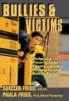 Bullies & Victims - Helping Your Children through the Schoolyard Battlefield ebook by SuEllen Fried, Paula Fried