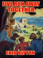 Five Run Away Together ebook by Enid Blyton