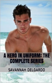 A Hero In Uniform - The Complete Series ebook by Savannah DelGardo