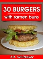 30 Burgers with ramen buns ebook by J. R. Whittaker