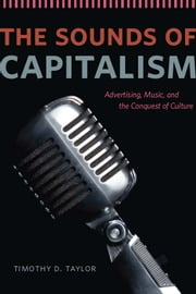 The Sounds of Capitalism - Advertising, Music, and the Conquest of Culture ebook by Timothy D. Taylor