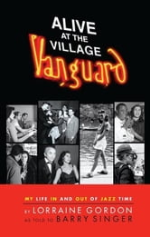 Alive at the Village Vanguard: My Life In and Out of Jazz Time ebook by GORDON, LORRA