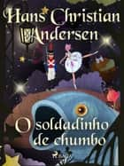 O soldadinho de chumbo ebook by Hans Christian Andersen, – Unknown, Pepita De Leão