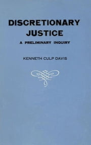 Discretionary Justice: A Preliminary Inquiry ebook by Davis, Kenneth Culp