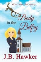 A Body in the Belfry - The First Ladies Club Mysteries, #2 ebook by J.B. Hawker