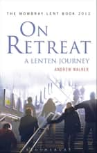 On Retreat: A Lenten Journey - The Mowbray Lent Book 2012 ebook by Andrew Walker