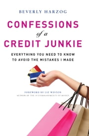 Confessions of a Credit Junkie - Everything You Need to Know About to Avoid the Mistakes I Made ebook by Beverly Harzog,Liz Weston