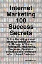 Internet Marketing 100 Success Secrets - Online Marketing's Most asked Questions on how to Manage Affiliates, Techniques, Advertising, Programs, Solutions, Strategies and Promotion of an Internet Business ebook by Jason Harris