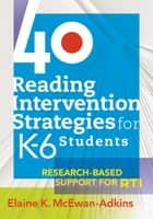 40 Reading Intervention Strategies for K6 Students - Research-Based Support for RTI ebook by Elaine K. McEwan-Adkins