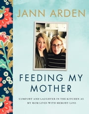 Feeding My Mother - Comfort and Laughter in the Kitchen as My Mom Lives with Memory Loss ebook by Jann Arden