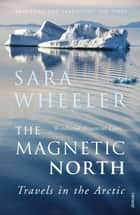 The Magnetic North - Travels in the Arctic ebook by Sara Wheeler