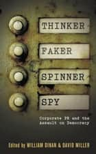Thinker, Faker, Spinner, Spy - Corporate PR and the Assault on Democracy ebook by David Miller, William Dinan