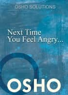 Next Time You Feel Angry... ebook by Osho,Osho International Foundation