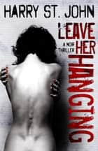 Leave Her Hanging ebook by Harry St. John