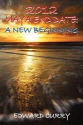 2012 Maya End Date - A New Beginning ebook by Curry, Edward