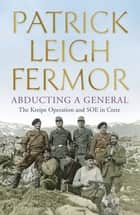 Abducting a General - The Kreipe Operation and SOE in Crete ebook by Patrick Leigh Fermor