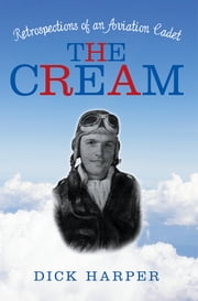 The Cream - Retrospections of an Aviation Cadet ebook by Dick Harper