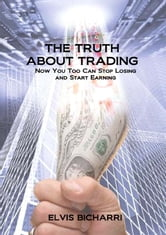 The Truth About Trading: Now You Too Can Stop Losing And Start Earning. How to Make Money From the Stock Market. ebook by Elvis Bicharri