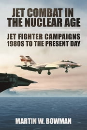 Jet Combat in the Nuclear Age - Jet Fighter Campaigns-1980s to the Present Day ebook by Martin W. Bowman